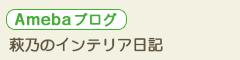 アメブロ 萩乃のインテリア日記